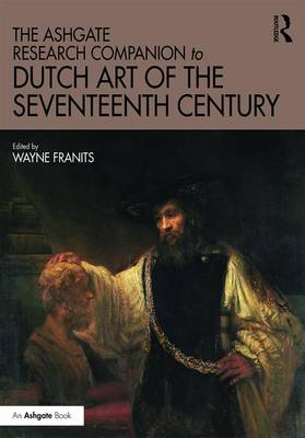 Ashgate Research Companion to Dutch Art of the Seventeenth Century by Wayne Franits