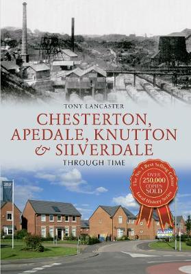 Chesterton, Apedale, Knutton & Silverdale Through Time by Tony Lancaster