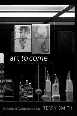 Art to Come: Histories of Contemporary Art by Terry Smith