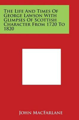 The Life and Times of George Lawson with Glimpses of Scottish Character from 1720 to 1820 by John MacFarlane