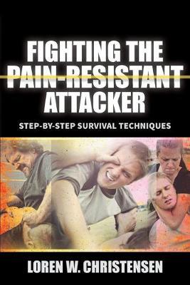 Fighting The Pain Resistant Attacker by Loren W. Christensen