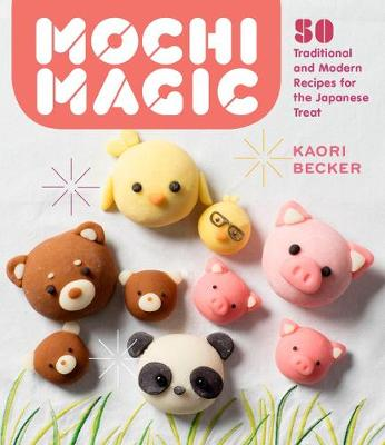 Mochi Magic: 50 Traditional and Modern Recipes for the Japanese Treat by Kaori Becker