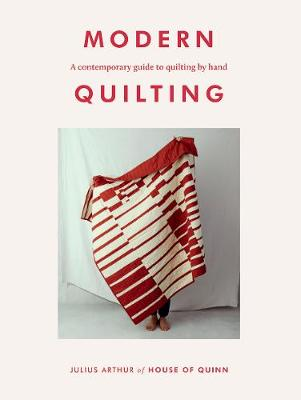 Modern Quilting: A Contemporary Guide to Quilting by Hand by Julius Arthur