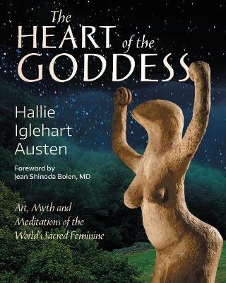The Heart of the Goddess: Art, Myth and Meditations of the World's Sacred Feminine by Hallie Iglehart Austen