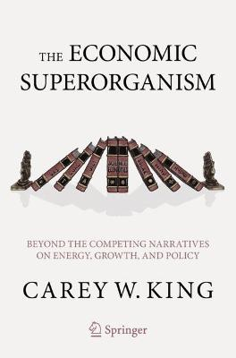 The Economic Superorganism: Beyond the Competing Narratives on Energy, Growth, and Policy by Carey W. King