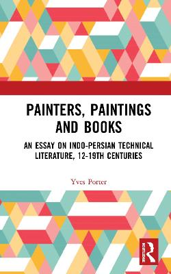 Painters, Paintings and Books: An Essay on Indo-Persian Technical Literature, 12-19th Centuries book
