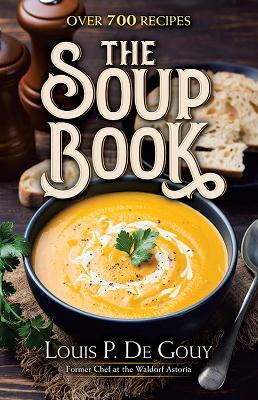 The Soup Book: Over 700 Recipes: Over 700 Recipes by Louis P. De Gouy