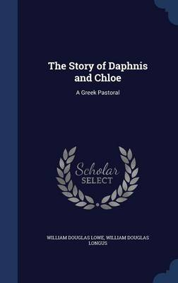 The Story of Daphnis and Chloe: A Greek Pastoral by William Douglas Lowe