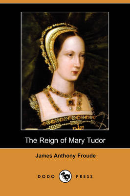Reign of Mary Tudor (Dodo Press) by James Anthony Froude