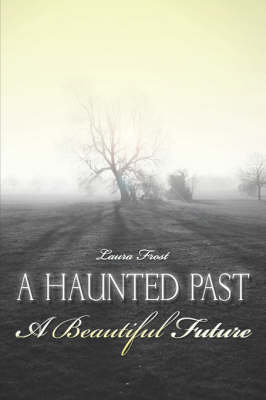 Haunted Past-A Beautiful Future by Laura Frost