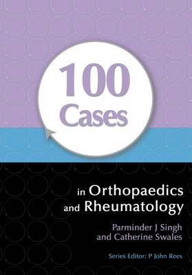 100 Cases in Orthopaedics and Rheumatology by Parminder J Singh