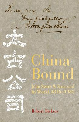 China Bound: John Swire & Sons and Its World, 1816 - 1980 by Robert Bickers