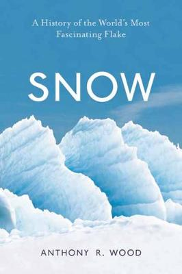 Snow: A History of the World's Most Fascinating Flake by Anthony R. Wood