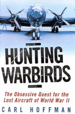 Hunting Warbirds : Obsessive Quest for the Lost Aircraft of WWII: The Obsessive Quest for the Lost Aircraft of WWII by Carl Hoffman