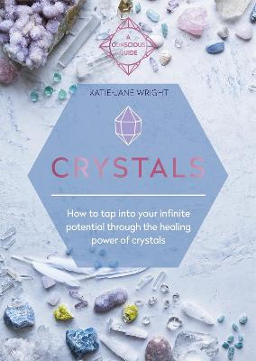 Crystals: How to tap into your infinite potential through the healing power of crystals by Katie-Jane Wright