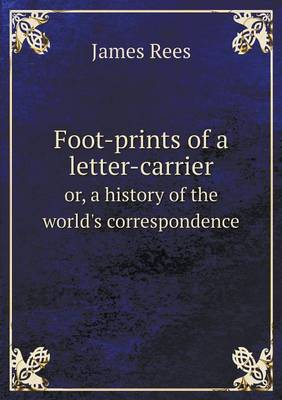 Foot-Prints of a Letter-Carrier Or, a History of the World's Correspondence by James Rees