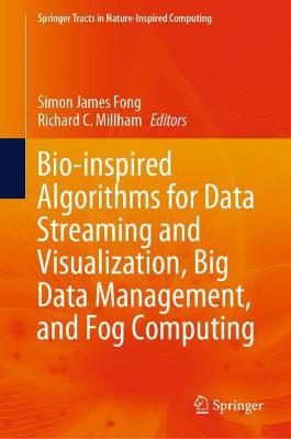 Bio-inspired Algorithms for Data Streaming and Visualization, Big Data Management, and Fog Computing by Simon James Fong