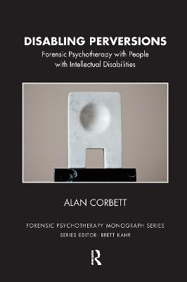 Disabling Perversions: Forensic Psychotherapy with People with Intellectual Disabilities by Alan Corbett