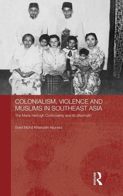 Colonialism, Violence and Muslims in Southeast Asia: The Maria Hertogh Controversy and its Aftermath by Syed Muhd Khairudin Aljunied