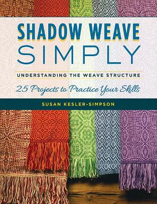 Shadow Weave Simply: Understanding the Weave Structure 25 Projects to Practice Your Skills by Susan Kesler-Simpson