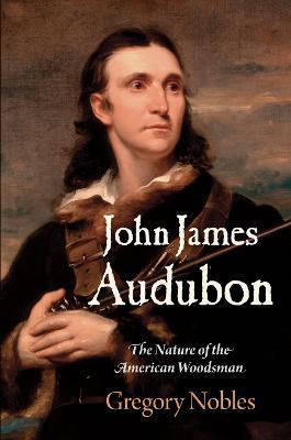 John James Audubon by Gregory Nobles