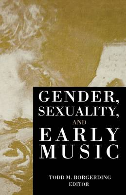 Gender, Sexuality and Early Music by Todd C. Borgerding