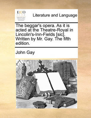 The Beggar's Opera. as It Is Acted at the Theatre-Royal in Lincolin's-Inn-Fields [Sic]. Written by Mr. Gay. the Fifth Edition. by John Gay