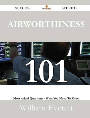 Airworthiness 101 Success Secrets - 101 Most Asked Questions on Airworthiness - What You Need to Know by Mr William Everett