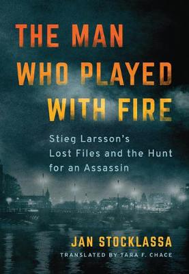 The Man Who Played with Fire: Stieg Larsson's Lost Files and the Hunt for an Assassin book