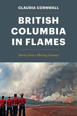 British Columbia in Flames: Stories from a Blazing Summer by Claudia Cornwall