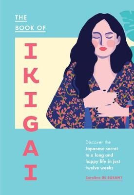 The Book of Ikigai: Discover the Japanese secret to a long and happy life in just twelve weeks by Caroline de Surany