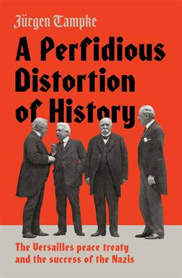 Perfidious Distortion of History: the Versailles Peace Treaty and the success of the Nazis book