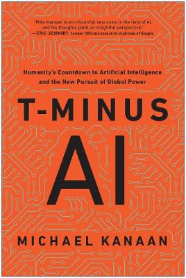 T-Minus AI: Humanity's Countdown to Artificial Intelligence and the New Pursuit of Global Power by Michael Kanaan