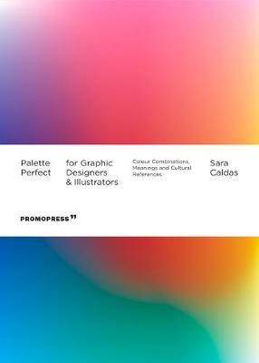Palette Perfect For Graphic Designers And Illustrators: Colour Combinations, Meanings and Cultural References by Sara Caldas