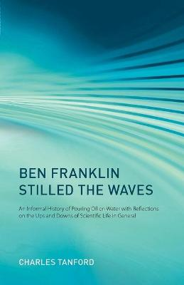 Ben Franklin Stilled the Waves: An Informal History of Pouring Oil on Water with Reflections on the Ups and Downs of Scientific Life in General by Charles Tanford