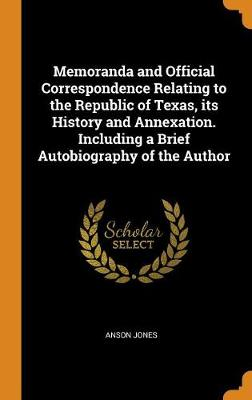Memoranda and Official Correspondence Relating to the Republic of Texas, Its History and Annexation. Including a Brief Autobiography of the Author by Anson Jones