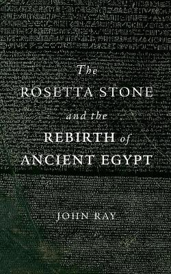 The Rosetta Stone and the Rebirth of Ancient Egypt by John Ray