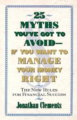 25 Myths You'Ve Got to Avoid-- If You Want to Manage Your Money Right: The New Rules for Financial Success by Jonathan Clements