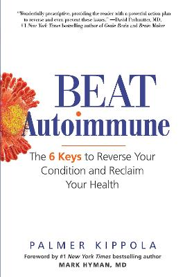 Beat Autoimmune: The 6 Keys to Reverse Your Condition and Reclaim Your Health by Palmer Kippola