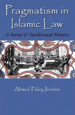 Pragmatism in Islamic Law by Ahmed Fekry Ibrahim