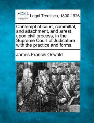 Contempt of Court, Committal, and Attachment, and Arrest Upon Civil Process, in the Supreme Court of Judicature by James Francis Oswald