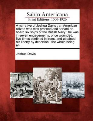 A Narrative of Joshua Davis: An American Citizen Who Was Pressed and Served on Board Six Ships of the British Navy: He Was in Seven Engagements, Once Wounded, Five Times Confined in Irons, and Obtained His Liberty by Desertion: The Whole Being An... by Joshua Davis