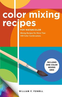 Color Mixing Recipes for Watercolor: Mixing Recipes for More Than 450 Color Combinations - Includes One Color Mixing Grid: Volume 4 by William F. Powell