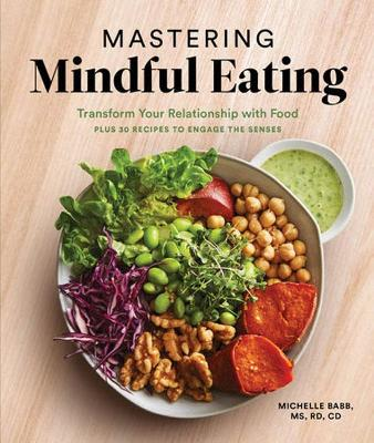 Mastering Mindful Eating: Transform Your Relationship with Food, Plus 30 Recipes to Engage the Senses book