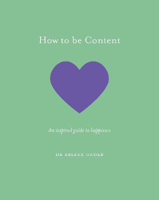 How to be Content: An inspired guide to happiness by Dr. Arlene Unger