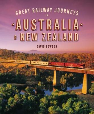 Great Railway Journeys in Australia & New Zealand by David Bowden