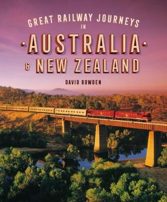 Great Railway Journeys in Australia & New Zealand by David Bowden