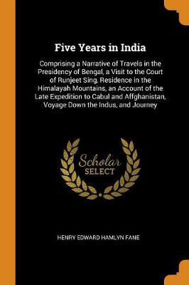 Five Years in India: Comprising a Narrative of Travels in the Presidency of Bengal, a Visit to the Court of Runjeet Sing, Residence in the Himalayah Mountains, an Account of the Late Expedition to Cabul and Affghanistan, Voyage Down the Indus, and Journey by Henry Edward Hamlyn Fane
