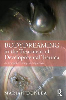 BodyDreaming in the Treatment of Developmental Trauma: An Embodied Therapeutic Approach by Marian Dunlea
