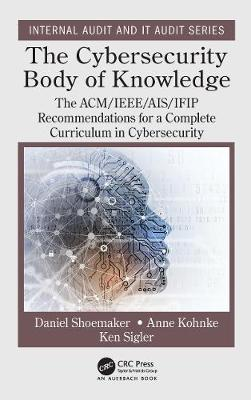 The Cybersecurity Body of Knowledge: The ACM/IEEE/AIS/IFIP Recommendations for a Complete Curriculum in Cybersecurity by Daniel Shoemaker